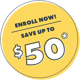 Enroll Now! Save up to $50*