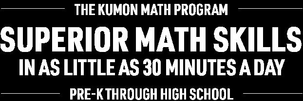 The Kumon Math Program   Superior math skills in as little as 30 minutes a day   Pre-k through High School
